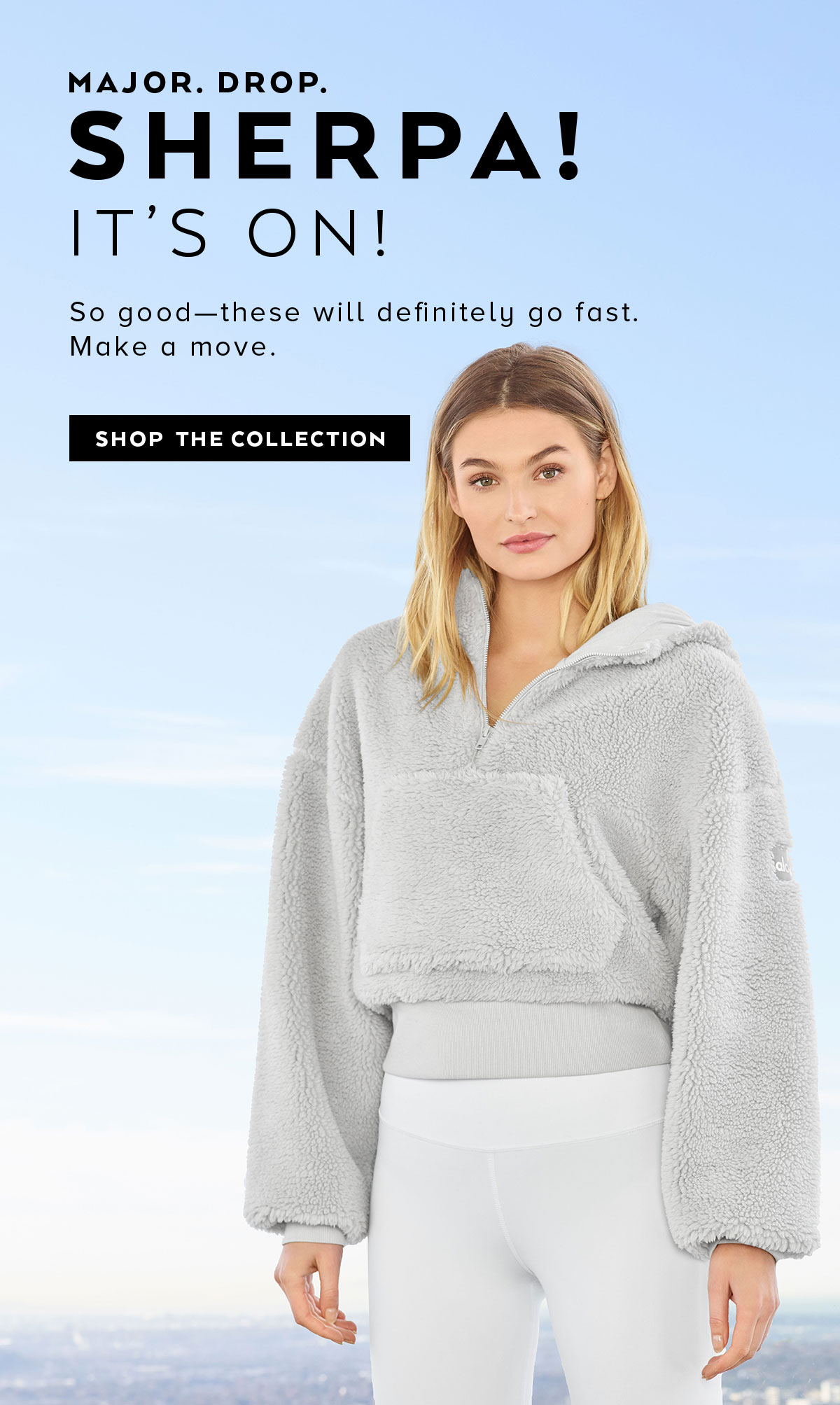 MAJOR DROP SHERPA! SHOP THE COLLECTION