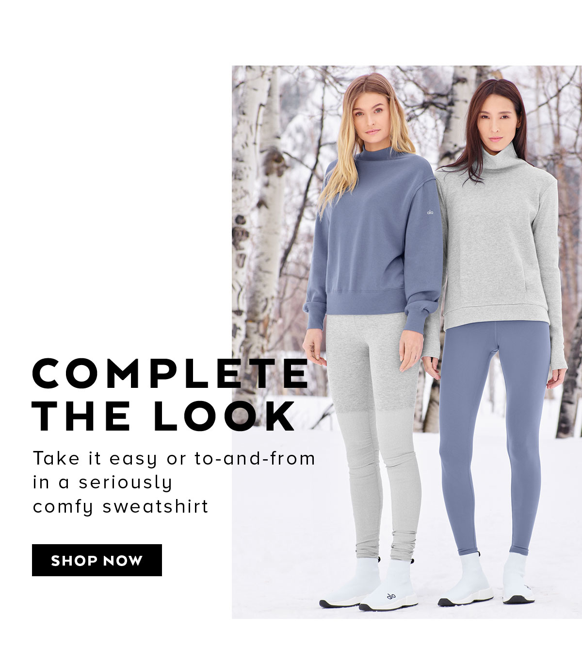 COMPLETE THE LOOK. Take it easy or to-and-from in a seriously comfy sweatshirt. SHOP NOW