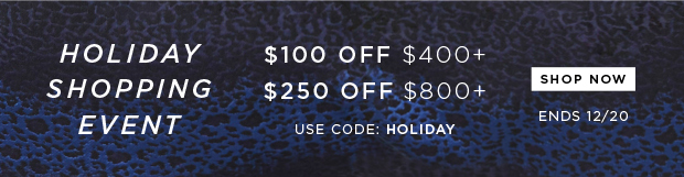 Holiday Shopping Event - $100 OFF $400+ or $250 OFF $800+