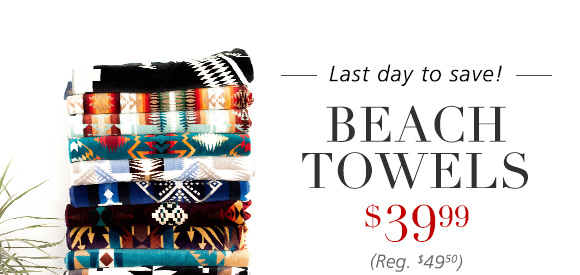 Last day to save! BEACH TOWELS $39.99 (Reg. $49.99)