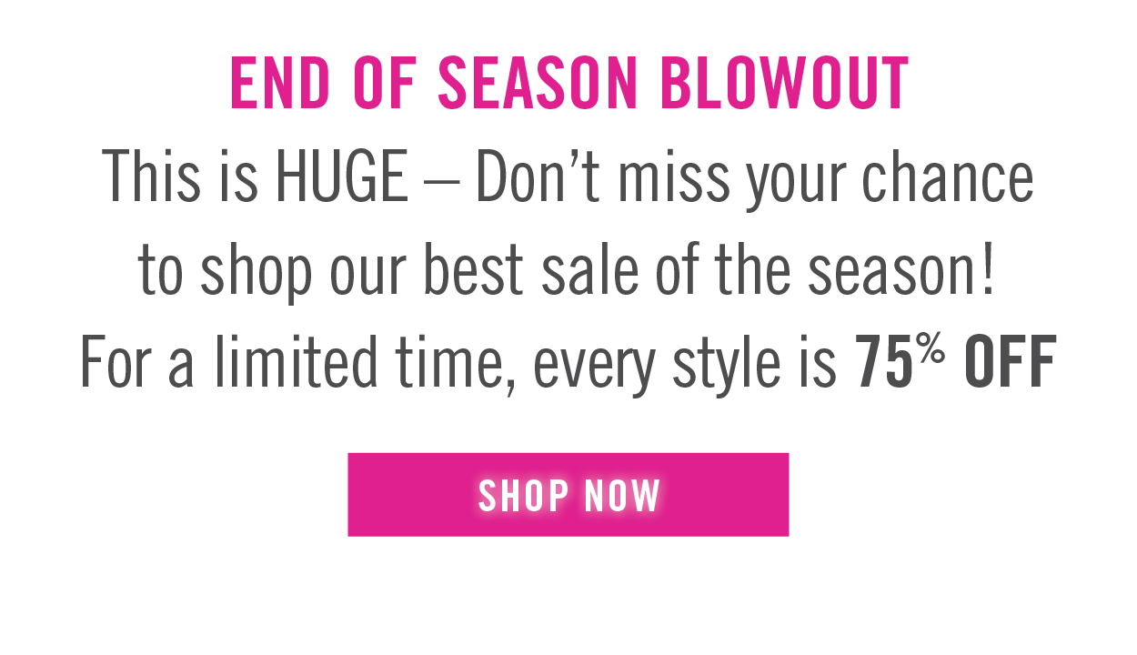 SHOP NOW: End of Season Blowout Sale - 75% OFF