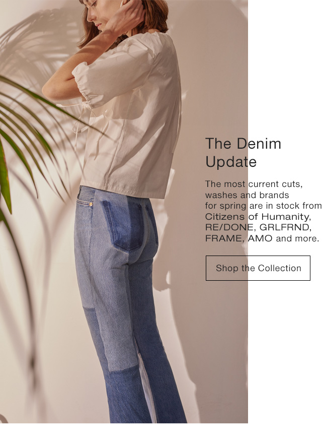 The Denim Update The must current cuts, washes and brands for spring are in stock now from Citizens of Humanity, Re / Done, Grlfd, Fram, Amo and more. Shop Now