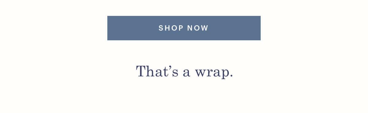 SHOP NOW. That's a wrap.