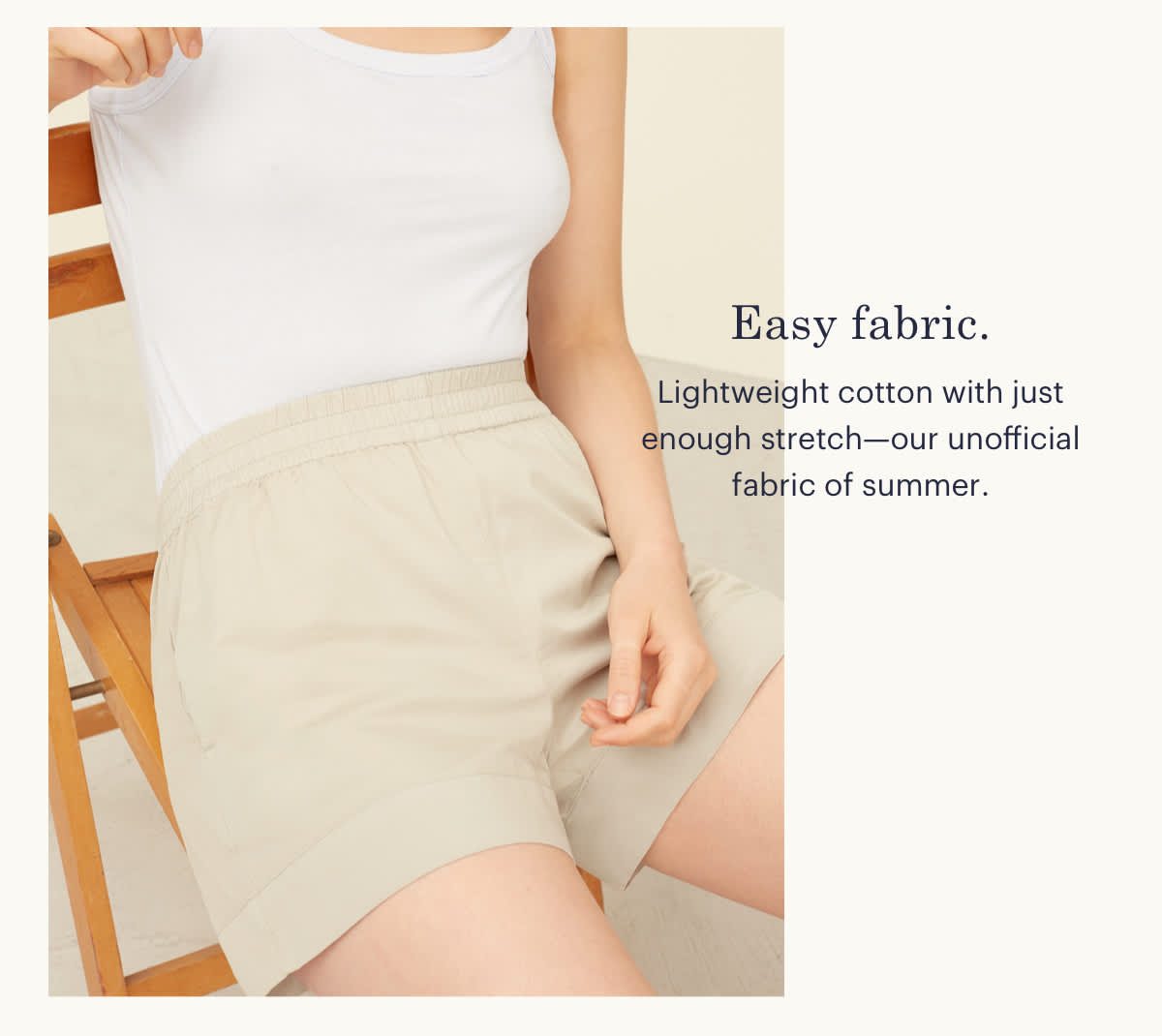Easy fabric. Lightweight cotton with just enough stretch--our unofficial fabric of summer.