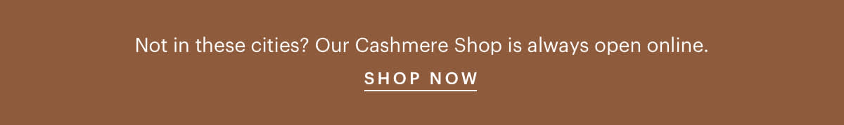 Not in these cities? Our Cashmere Shop is always open online.