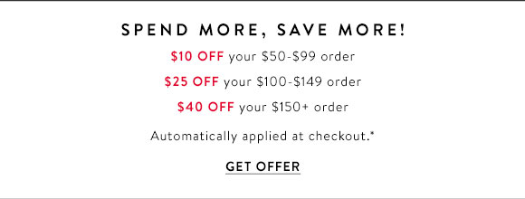 Spend More, Save More! $10 Off your $50-$99 order. $25 Off your $100-$149 order. $40 Off your $150+ order. Automatically applied at checkout.* GET OFFER.