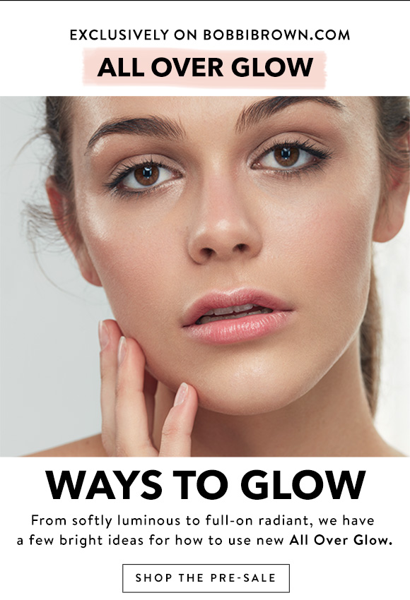 Exclusively on Bobbibrown.com, All Over Glow. Ways to glow. From softly luminous to full-on radiant, we have a few bright ideas for how to use new All Over Glow. Shop the Pre-Sale