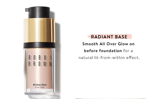 Radiant Base. Smooth All Over Glow on before foundation for a natural lit-from-within effect.