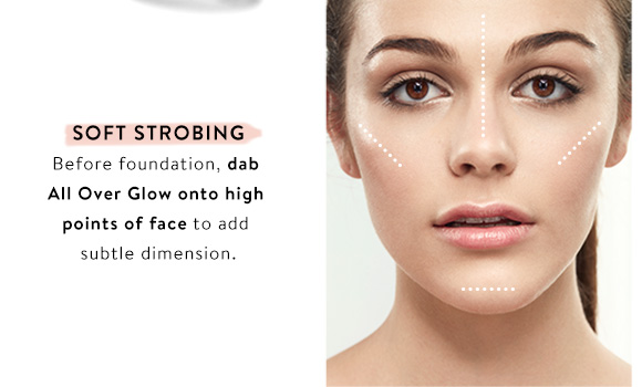 Soft Strobing. Before foundation, dab All Over Glow onto high points of face to add subtle dimension.