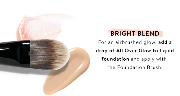 Bright Blend. For an airbrushed glow, add a drop of All Over Flow to liquid foundation and apply with the Foundation Brush.