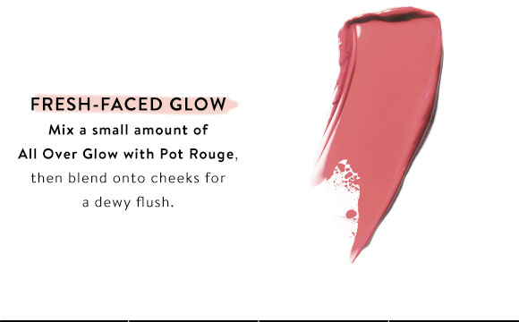 Fresh-Faced Glow. Mix a small amount of All Over Glow with Pot Rouge, then blend onto cheeks for a dewy flush.