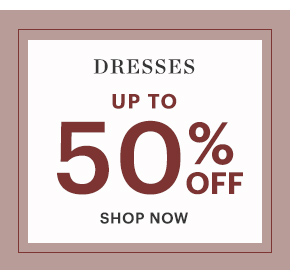 DRESSES, UP TO 50% OFF, SHOP NOW