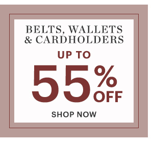 BELTS, WALLETS & CARDHOLDERS, UP TO 55% OFF, SHOP NOW