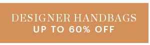 DESIGNER HANDBAGS, UP TO 60% OFF