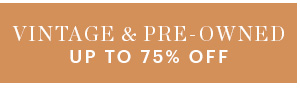 VINTAGE & PRE-OWNED, UP TO 75% OFF