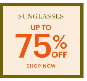 SUNGLASSES, UP TO 75% OFF, SHOP NOW