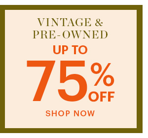 VINTAGE & PRE-OWNED, UP TO 75% OFF, SHOP NOW