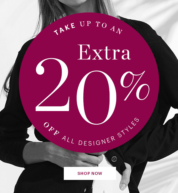 DESIGNERS STYLES, UP TO AN 20% OFF, SHOP NOW