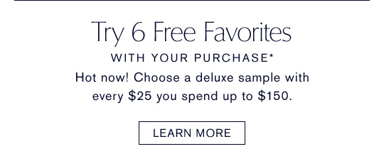 TRY 6 FREE, WITH YOUR PURCHASE* Hot now! Choose a deluxe sample with every $25 you spend up to $150. LEARN MORE »