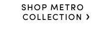 SHOP METRO COLLECTION