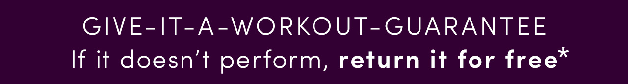 GIVE-IT-A-WORKOUT-GUARANTEE | If it doesn't perform,return it for free*
