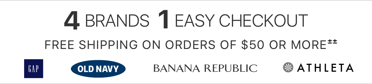 4 BRANDS,1 EASY CHECKOUT | FREE SHIPPING ON ORDERS OF $50 OR MORE±± | GAP | OLD NAVY | BANANA REPUBLIC | ATHLETA