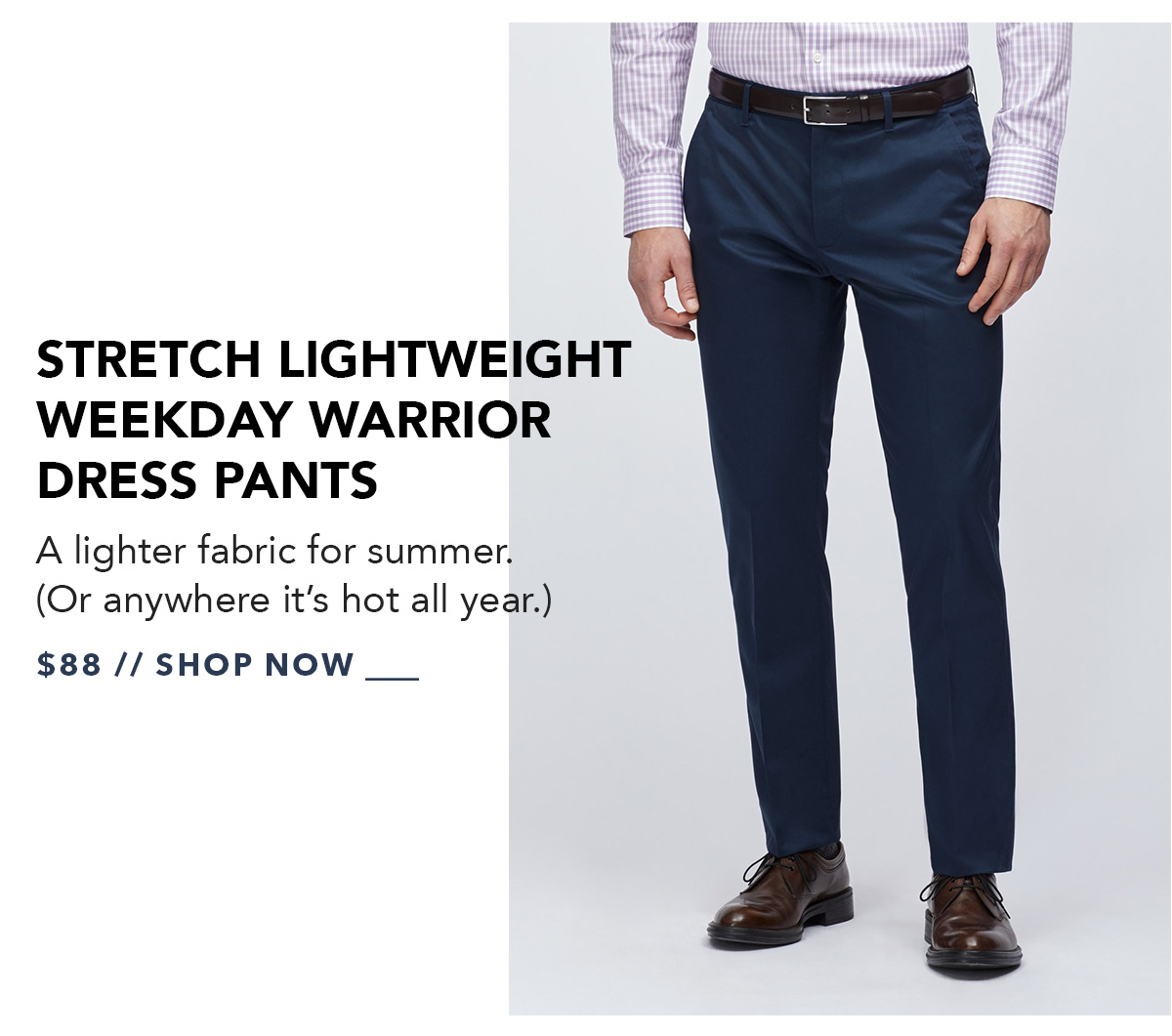 Stretch Lightweight Weekday Warrior Dress Pants: A lighter fabric for summer. (Or anywhere it's hot all year.) Available in up to 4 fits and 7 colors.