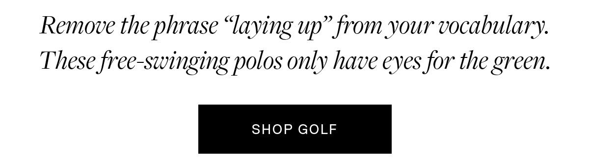 """Remove the phrase """"laying up"""" from your vocabulary. These free-swinging polos only have eyes for the green."""