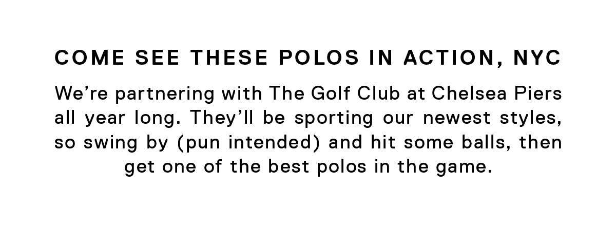 Come See These Polos in Action, NYC // We're partnering with The Golf Club at Chelsea Piers all year long. They'll be sporting our newest styles, so swing by (pun intended) and hit some balls, then get one of the best polos in the game. →