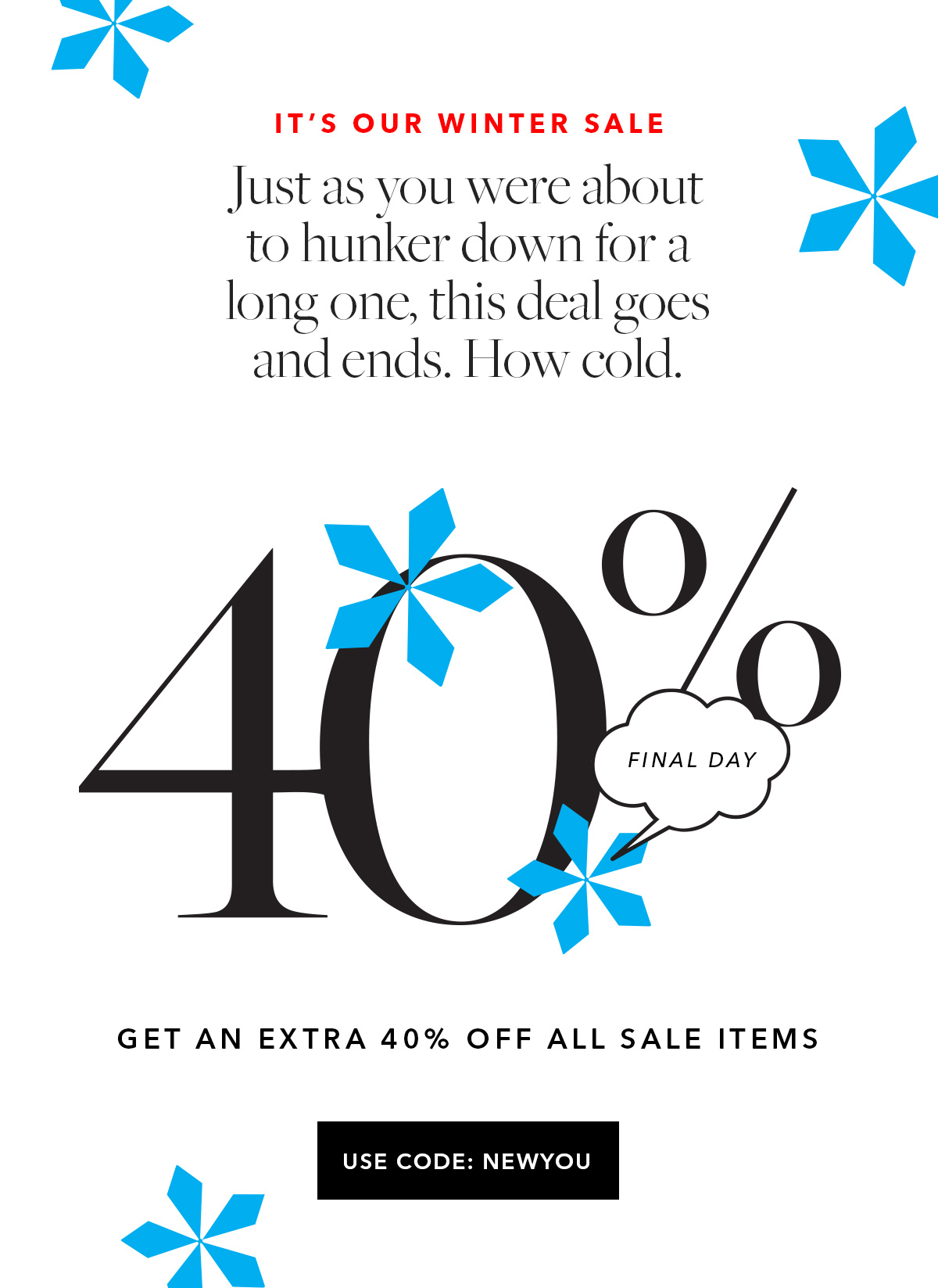 It's Our Winter Sale // Final Day: Extra 40% Off All Sale Items // Just as you were about to hunker down for a long one, this deal goes and ends. How cold. USE CODE NEWYOU →