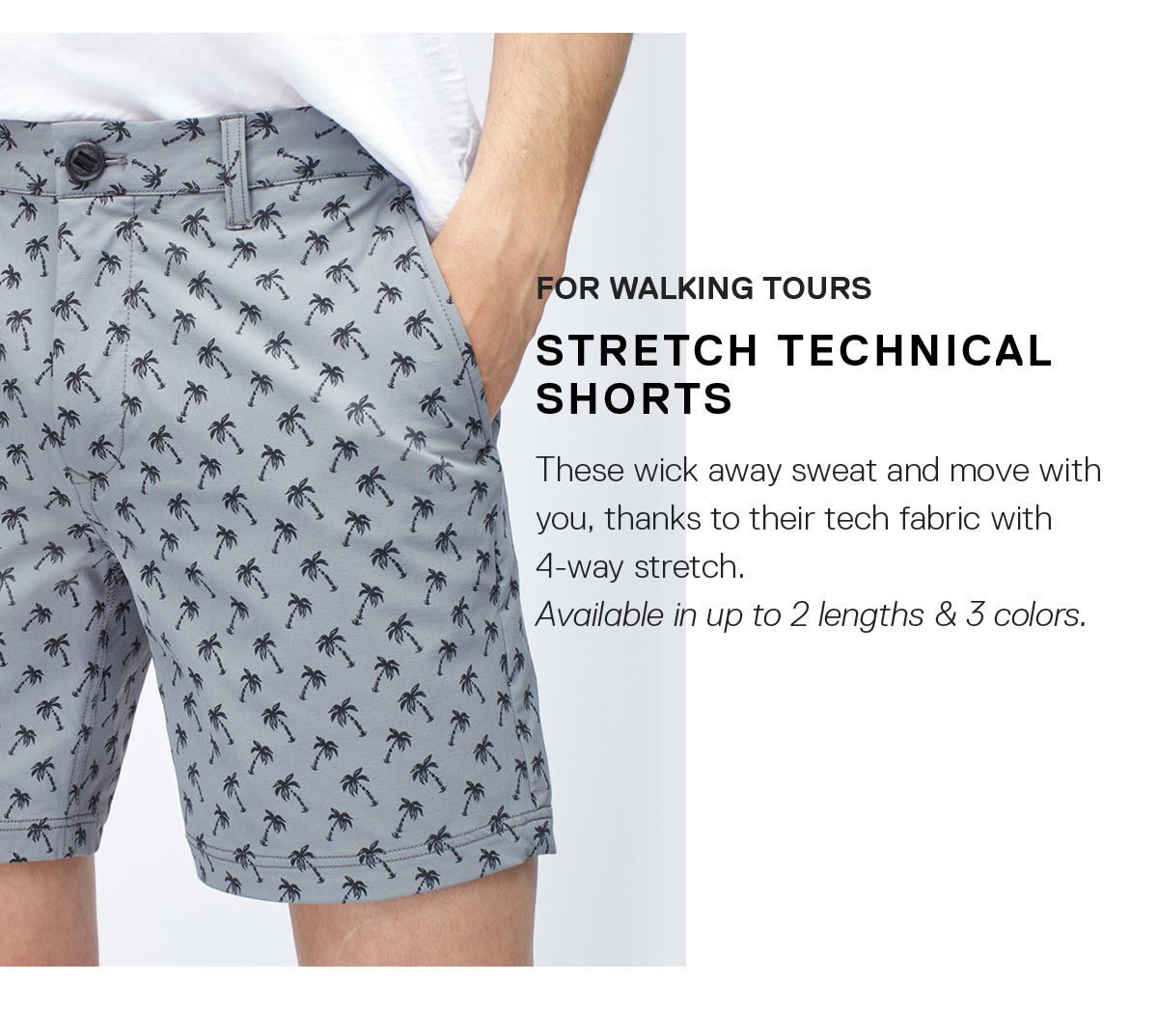 For Walking Tours: Stretch Technical Shorts / These wick away sweat and stretch as you move. Step-count records, consider yourself on notice.