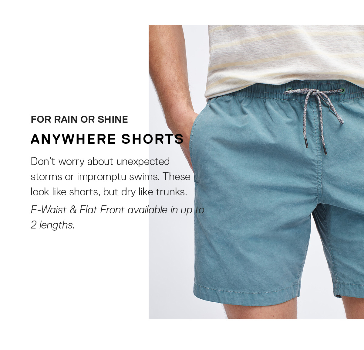 For Rain or Shine: Anywhere Shorts / Don't worry about unexpected storms or impromptu swims. These look like shorts, but dry like trunks.