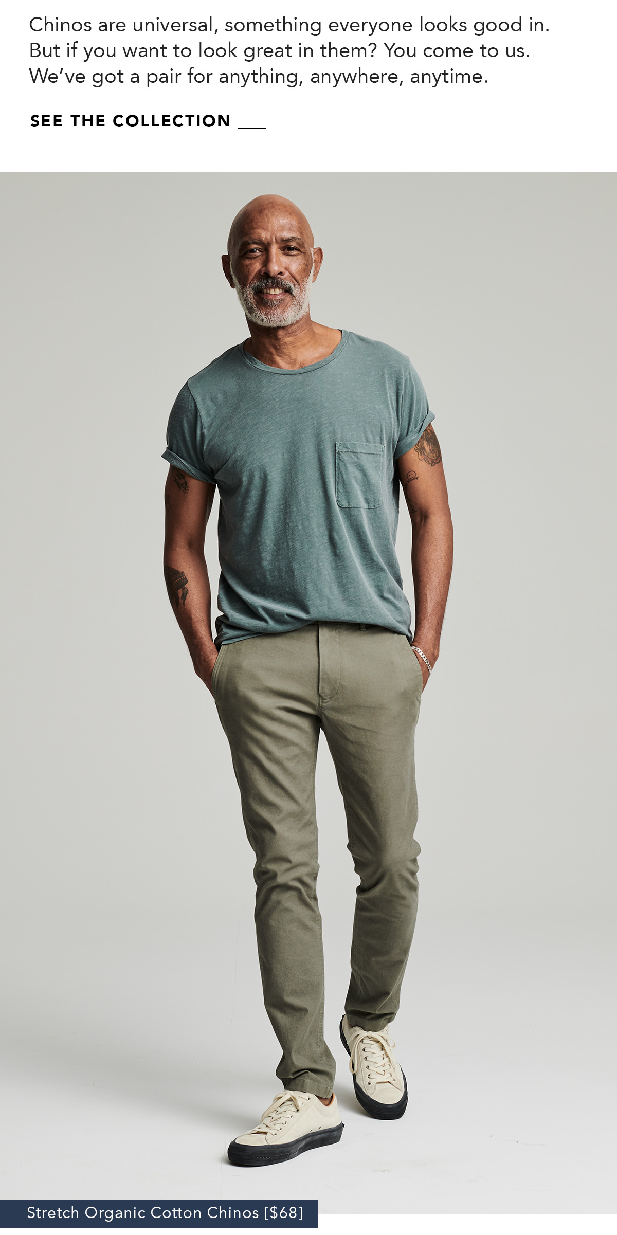 Chinos are universal, something everyone looks good in. But if you want to look great in them? You come to us. We've got a pair for anything, anywhere, anytime. SHOP THE GUIDE →