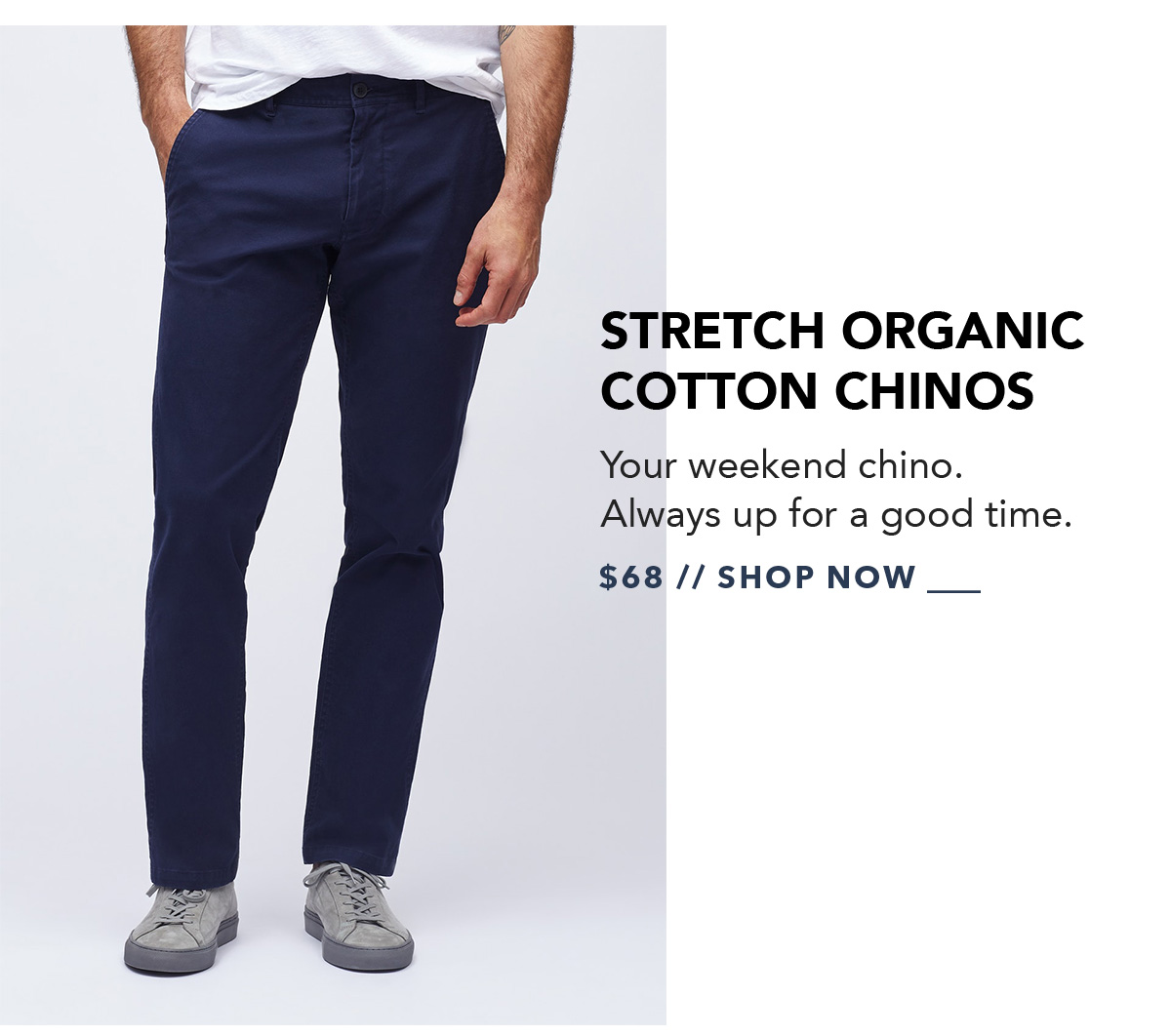 Stretch Organic Cotton Chinos: Your weekend chino. Always up for a good time.