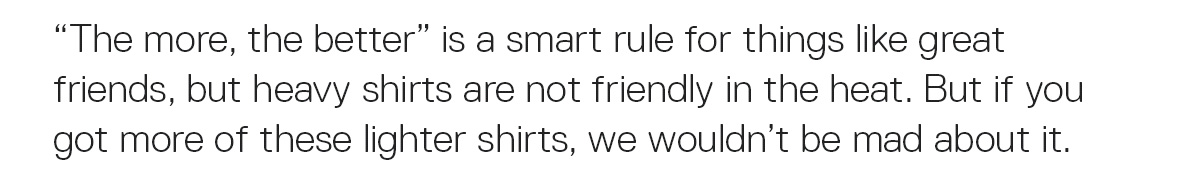 """""""The more, the better"""" is a smart rule for things like great friends, but heavy shirts are not friendly in the heat. But if you got more of these lighter shirts, we wouldn't be mad about."""
