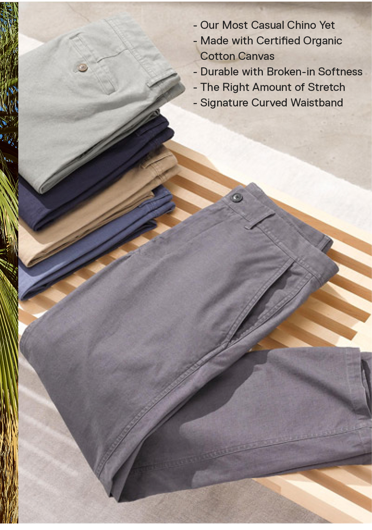 Our Most Casual Chino Yet / Certified Organic Cotton / Durable with Broken-in Softness / The Right Amount of Stretch / Signature Curved Waistband