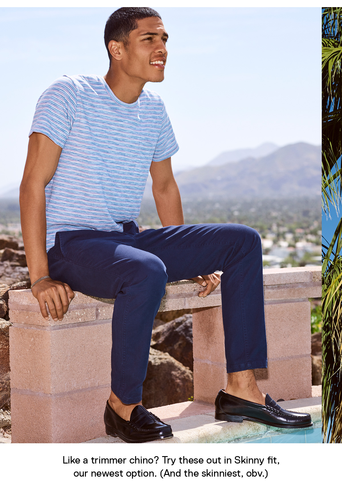 Like a trimmer chino? Try these out in Skinny fit, our newest option. (And the skinniest, obv.)