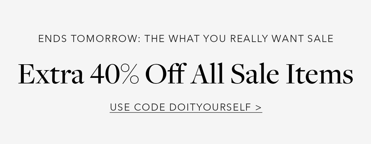 Ends Tomorrow: The What You Really Want Sale // Extra 40% Off All Sale Items // USE CODE DOITYOURSELF →
