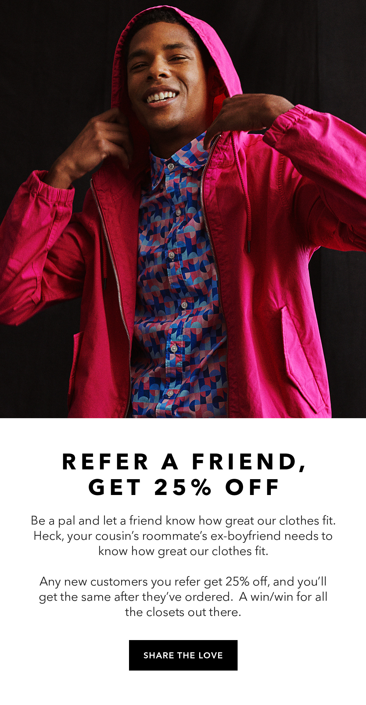 Refer a Friend, Get 25% Off /// Be a pal and let a friend know how great our clothes fit. Heck, your cousin's roommate's ex-boyfriend needs to know how great our clothes fit. Any new customers you refer get 25% off, and you'll get the same after they've ordered. A win/win for all the closets out there. /// SHARE THE LOVE →