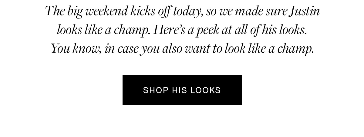 The big weekend kicks off today, so we made sure Justin looks like a champ. Here's a peek at all of his looks. You know, in case you also want to look like a champ. SHOP HIS LOOKS →