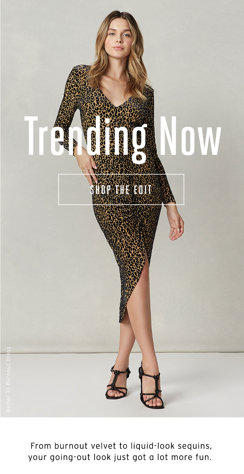 Trending Now. From burnout velvet to liquid-look sequins, your going-out look just got a lot more fun. Shop The Edit.