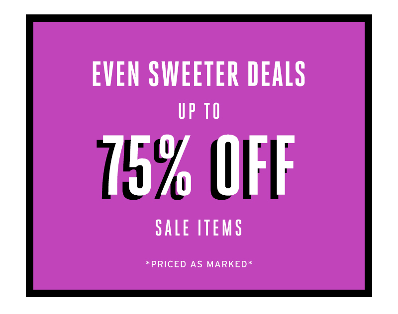 Even sweeter deals. Up to 75% off sale items. Priced as marked.