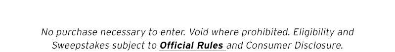 No purchase necessary to enter. Void where prohibited. Eligibility and Sweepstakes subject to Official Rules and Consumer Disclosure.