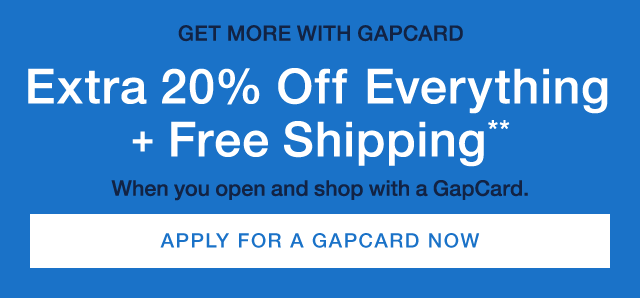 GET MORE WITH GAPCARD | Extra 20% OFF Everything+Free Shipping** | When you open and shop with a GapCard | APPLY FOR A GAPCARD NOW