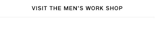 VISIT THE MEN'S WORK SHOP