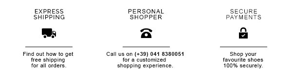 EXPRESS SHIPPING / Find out how to get free shipping for all orders. PERSONAL SHOPPER / Call us on XX for a customized shopping experience. SECURE PAYMENTS / Shop your favourite shoes 100% securely.