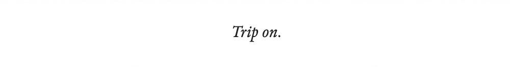 Trip on.