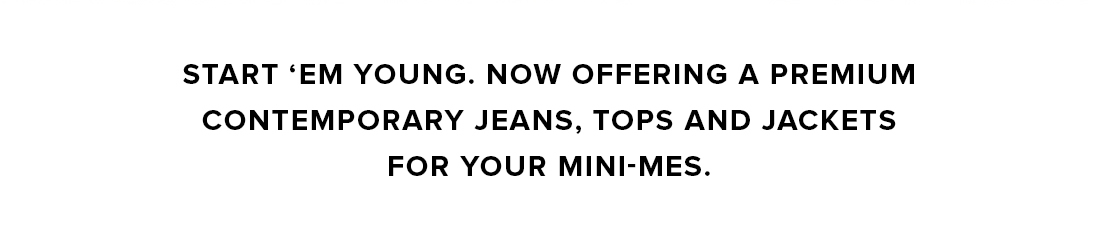 Start 'em young. Now Offering a premium contempoary jeans...