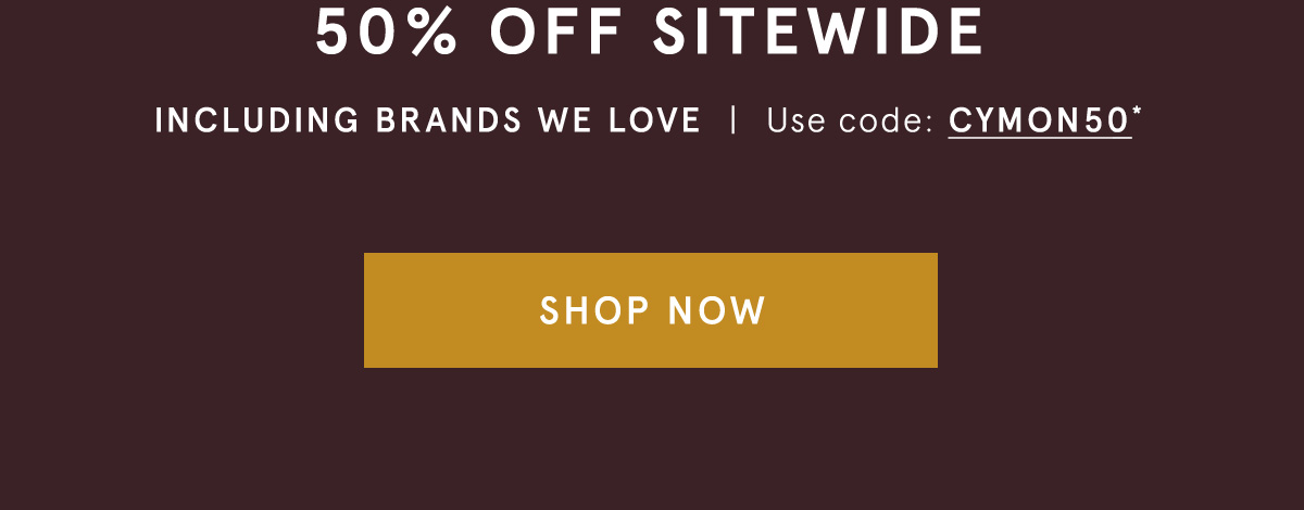 50% OFF SITEWIDE, Including Brands We Love - Use code: CYMON50* - SHOP NOW